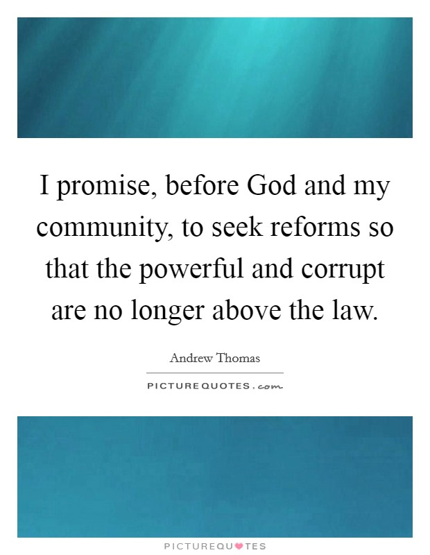 I promise, before God and my community, to seek reforms so that the powerful and corrupt are no longer above the law Picture Quote #1