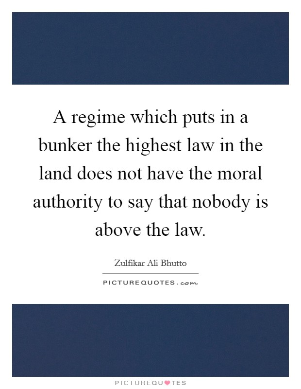 A regime which puts in a bunker the highest law in the land does not have the moral authority to say that nobody is above the law Picture Quote #1