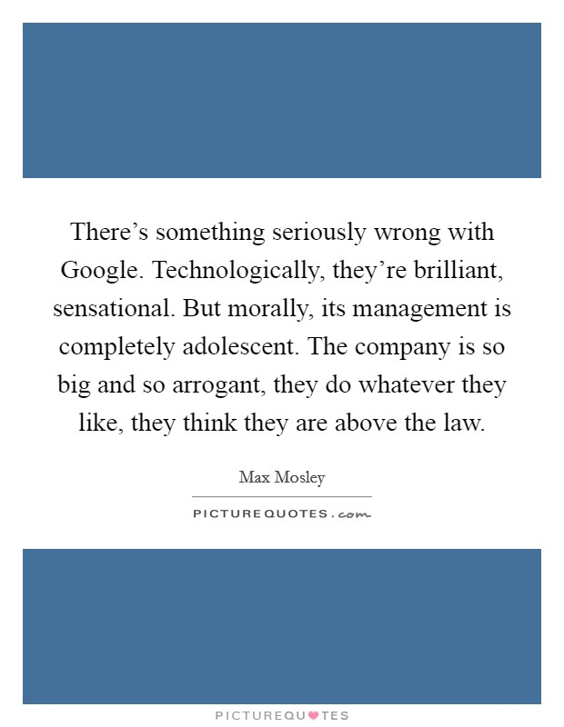 There's something seriously wrong with Google. Technologically, they're brilliant, sensational. But morally, its management is completely adolescent. The company is so big and so arrogant, they do whatever they like, they think they are above the law Picture Quote #1