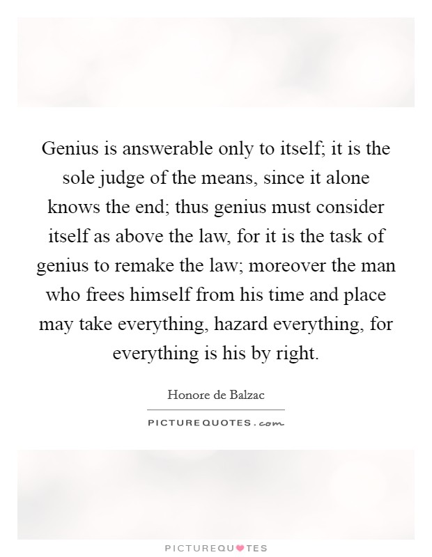 Genius is answerable only to itself; it is the sole judge of the means, since it alone knows the end; thus genius must consider itself as above the law, for it is the task of genius to remake the law; moreover the man who frees himself from his time and place may take everything, hazard everything, for everything is his by right Picture Quote #1