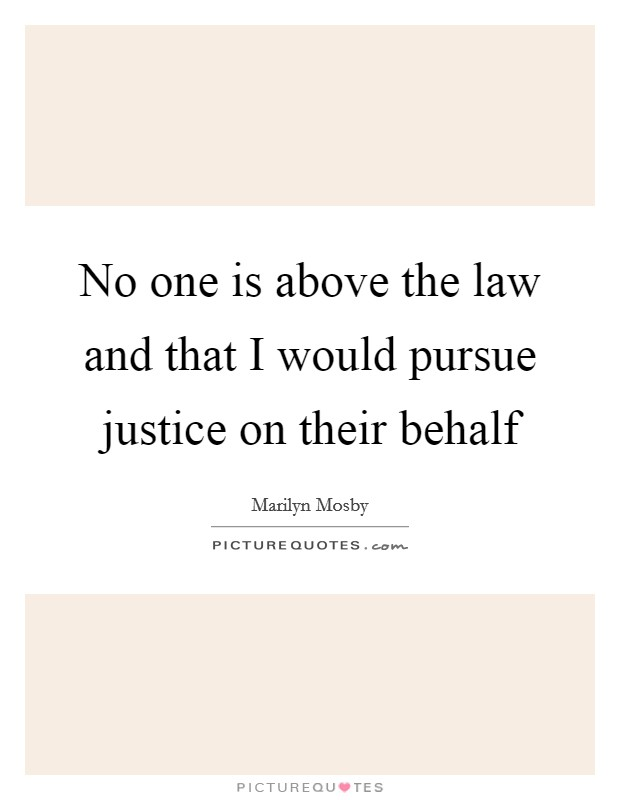No one is above the law and that I would pursue justice on their behalf Picture Quote #1