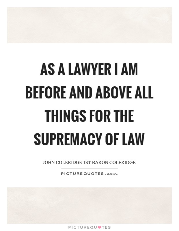 As a lawyer I am before and above all things for the supremacy of law Picture Quote #1