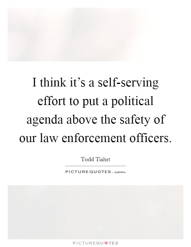 I think it's a self-serving effort to put a political agenda above the safety of our law enforcement officers Picture Quote #1