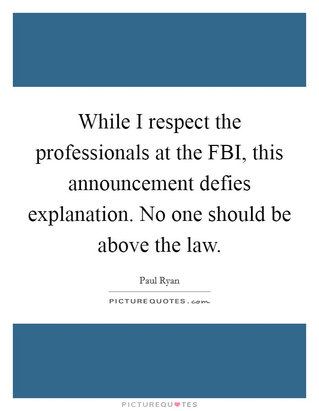 While I respect the professionals at the FBI, this announcement defies explanation. No one should be above the law Picture Quote #1