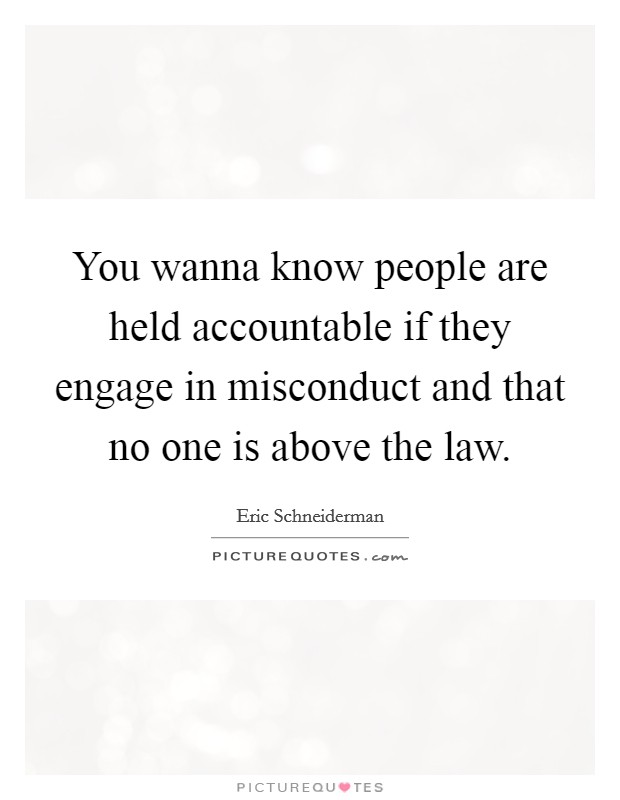 You wanna know people are held accountable if they engage in misconduct and that no one is above the law Picture Quote #1