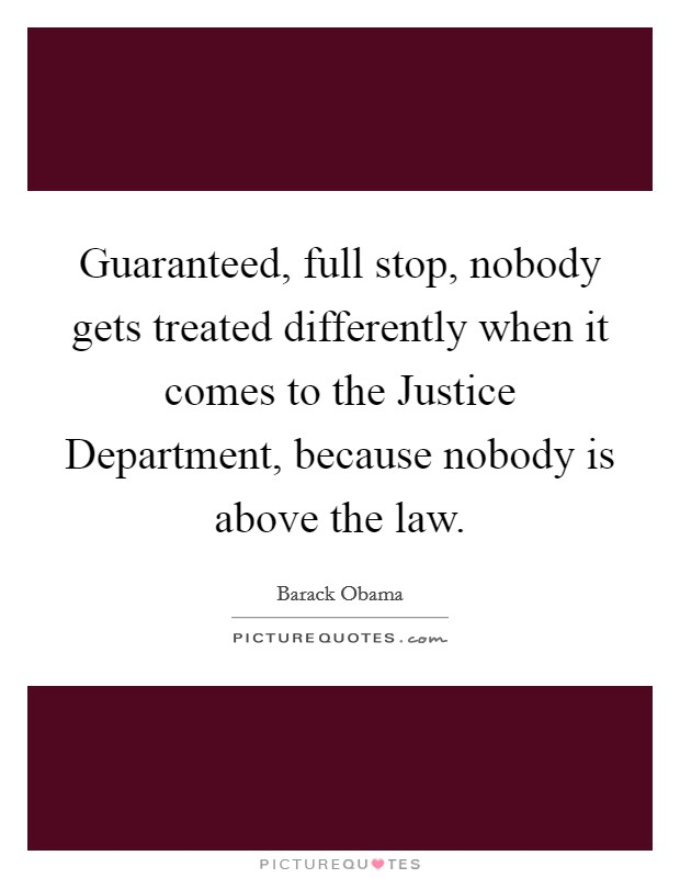 Guaranteed, full stop, nobody gets treated differently when it comes to the Justice Department, because nobody is above the law Picture Quote #1