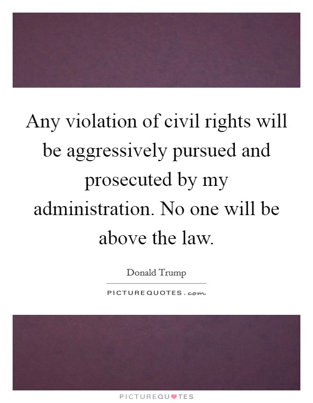 Any violation of civil rights will be aggressively pursued and prosecuted by my administration. No one will be above the law Picture Quote #1