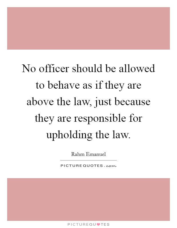 No officer should be allowed to behave as if they are above the law, just because they are responsible for upholding the law Picture Quote #1