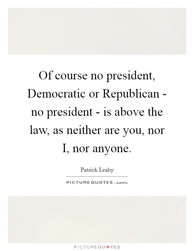 Of course no president, Democratic or Republican - no president - is above the law, as neither are you, nor I, nor anyone Picture Quote #1