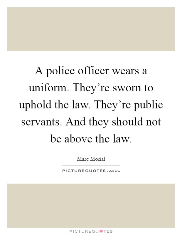 A police officer wears a uniform. They're sworn to uphold the law. They're public servants. And they should not be above the law Picture Quote #1