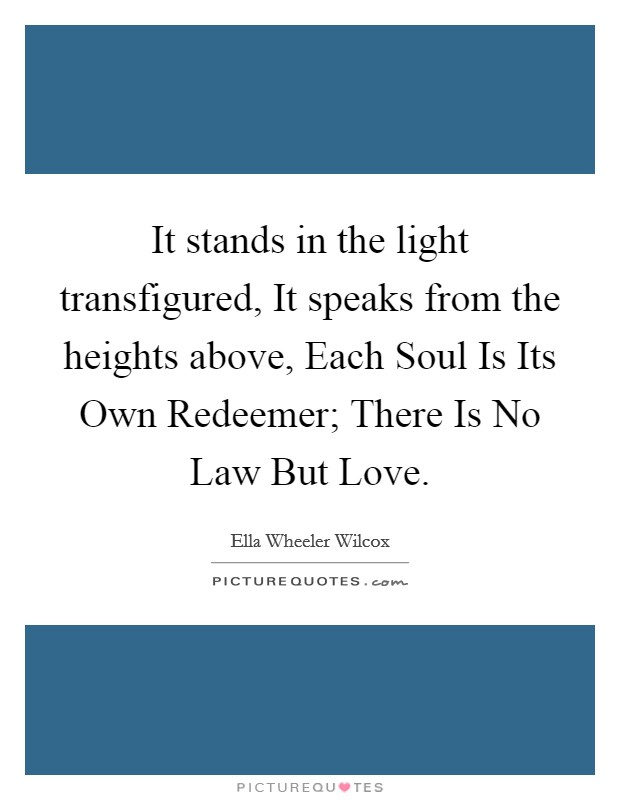 It stands in the light transfigured, It speaks from the heights above, Each Soul Is Its Own Redeemer; There Is No Law But Love Picture Quote #1
