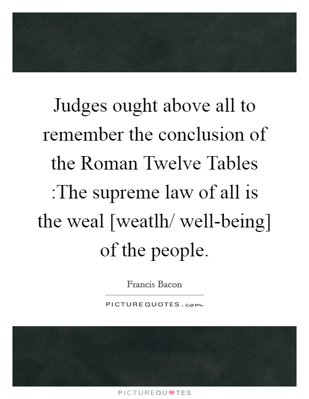 Judges ought above all to remember the conclusion of the Roman Twelve Tables :The supreme law of all is the weal [weatlh/ well-being] of the people Picture Quote #1