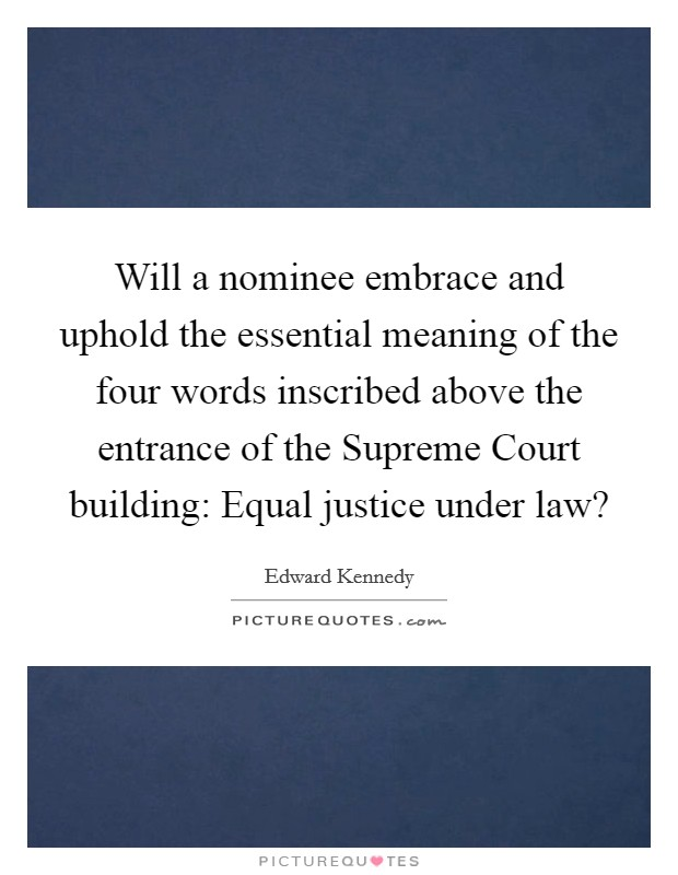 Will a nominee embrace and uphold the essential meaning of the four words inscribed above the entrance of the Supreme Court building: Equal justice under law? Picture Quote #1