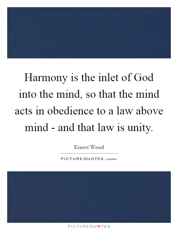 Harmony is the inlet of God into the mind, so that the mind acts in obedience to a law above mind - and that law is unity Picture Quote #1