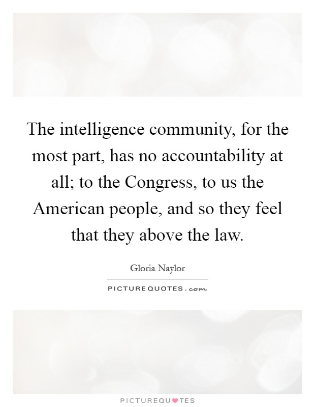 The intelligence community, for the most part, has no accountability at all; to the Congress, to us the American people, and so they feel that they above the law Picture Quote #1