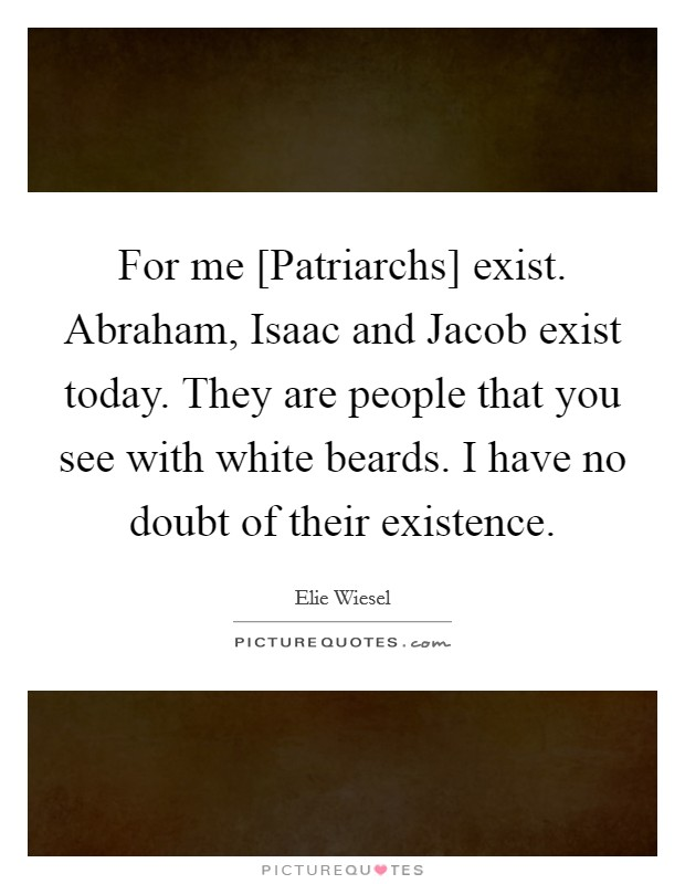 For me [Patriarchs] exist. Abraham, Isaac and Jacob exist today. They are people that you see with white beards. I have no doubt of their existence Picture Quote #1