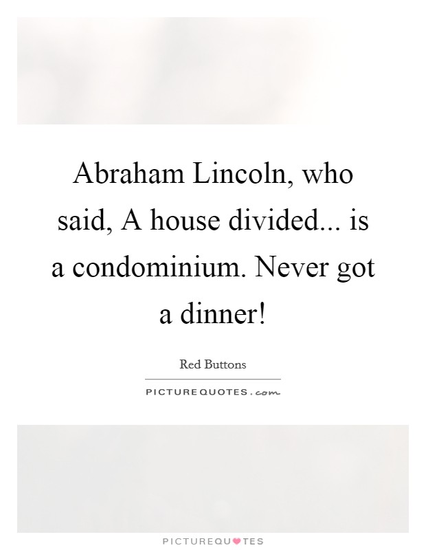 Abraham Lincoln, who said, A house divided... is a condominium. Never got a dinner! Picture Quote #1