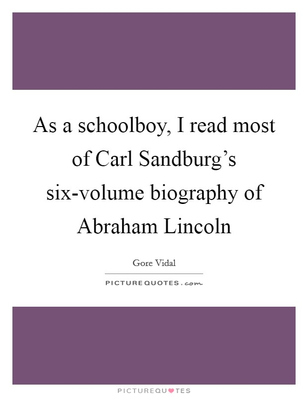 As a schoolboy, I read most of Carl Sandburg's six-volume biography of Abraham Lincoln Picture Quote #1