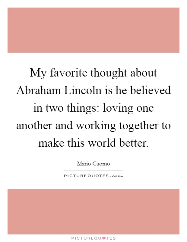 My favorite thought about Abraham Lincoln is he believed in two things: loving one another and working together to make this world better Picture Quote #1