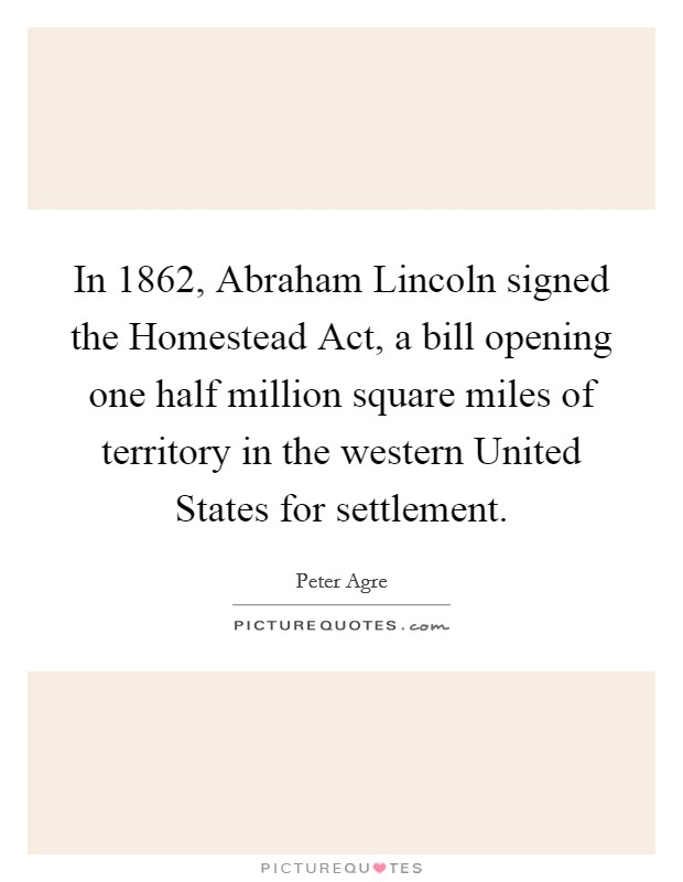 In 1862, Abraham Lincoln signed the Homestead Act, a bill opening one half million square miles of territory in the western United States for settlement Picture Quote #1