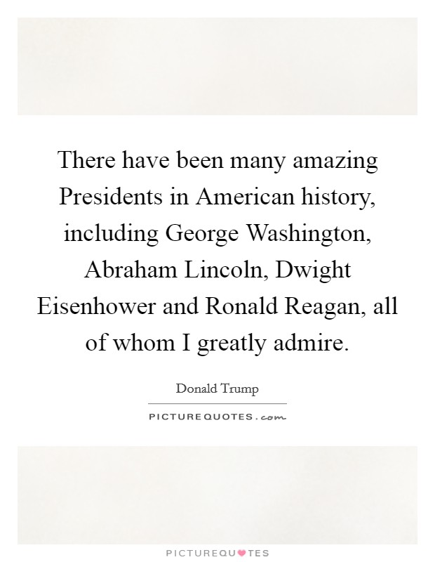 There have been many amazing Presidents in American history, including George Washington, Abraham Lincoln, Dwight Eisenhower and Ronald Reagan, all of whom I greatly admire Picture Quote #1