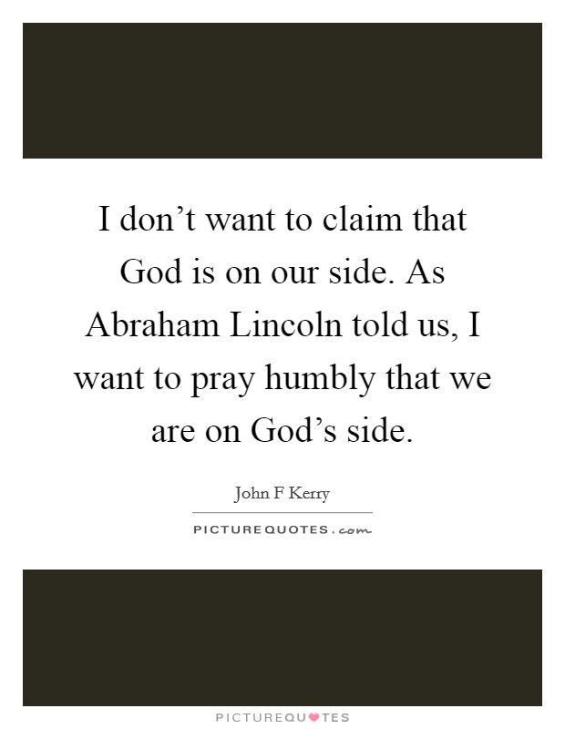 I don't want to claim that God is on our side. As Abraham Lincoln told us, I want to pray humbly that we are on God's side Picture Quote #1