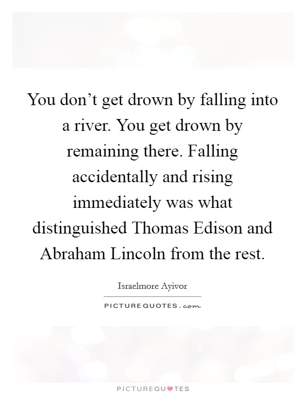 You don't get drown by falling into a river. You get drown by remaining there. Falling accidentally and rising immediately was what distinguished Thomas Edison and Abraham Lincoln from the rest Picture Quote #1