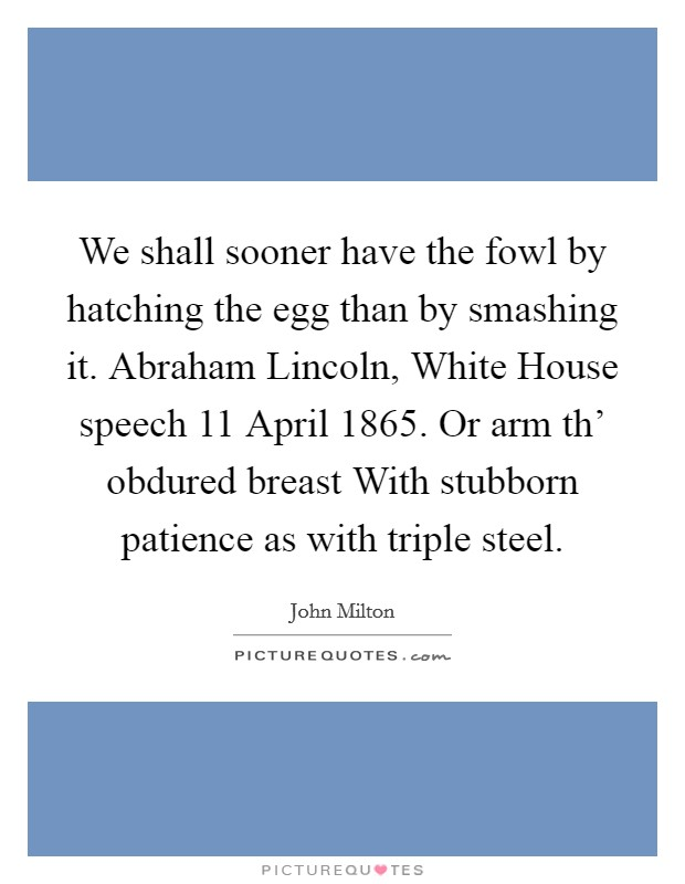 We shall sooner have the fowl by hatching the egg than by smashing it. Abraham Lincoln, White House speech 11 April 1865. Or arm th' obdured breast With stubborn patience as with triple steel Picture Quote #1