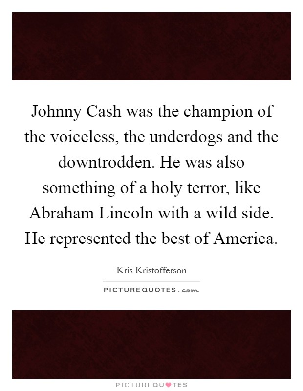 Johnny Cash was the champion of the voiceless, the underdogs and the downtrodden. He was also something of a holy terror, like Abraham Lincoln with a wild side. He represented the best of America Picture Quote #1