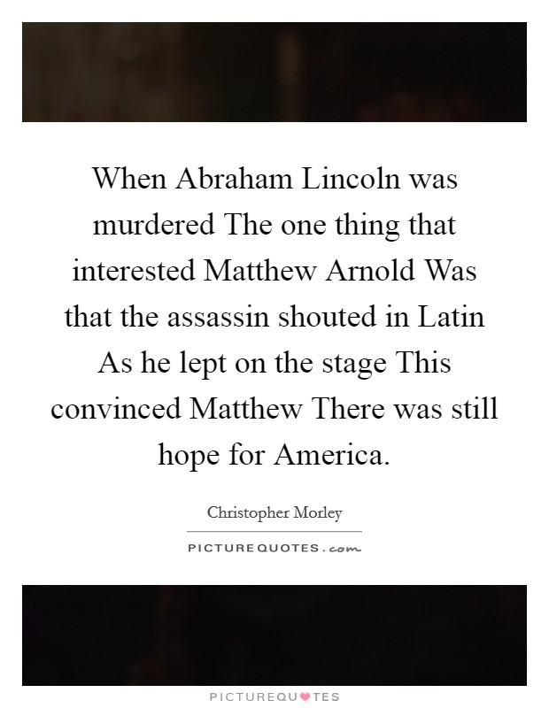 When Abraham Lincoln was murdered The one thing that interested Matthew Arnold Was that the assassin shouted in Latin As he lept on the stage This convinced Matthew There was still hope for America Picture Quote #1