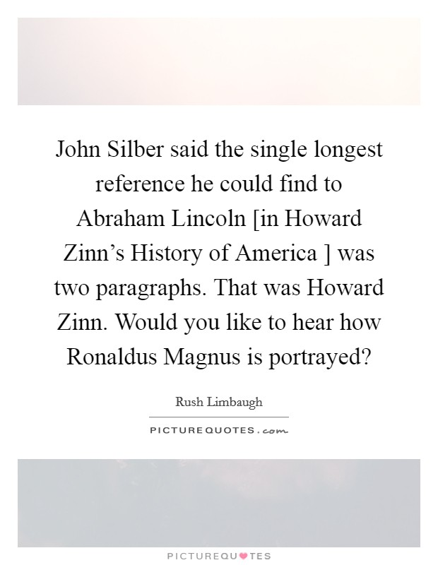 John Silber said the single longest reference he could find to Abraham Lincoln [in Howard Zinn's History of America ] was two paragraphs. That was Howard Zinn. Would you like to hear how Ronaldus Magnus is portrayed? Picture Quote #1