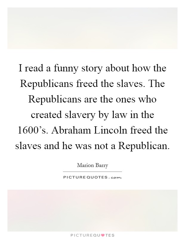 I read a funny story about how the Republicans freed the slaves. The Republicans are the ones who created slavery by law in the 1600's. Abraham Lincoln freed the slaves and he was not a Republican Picture Quote #1