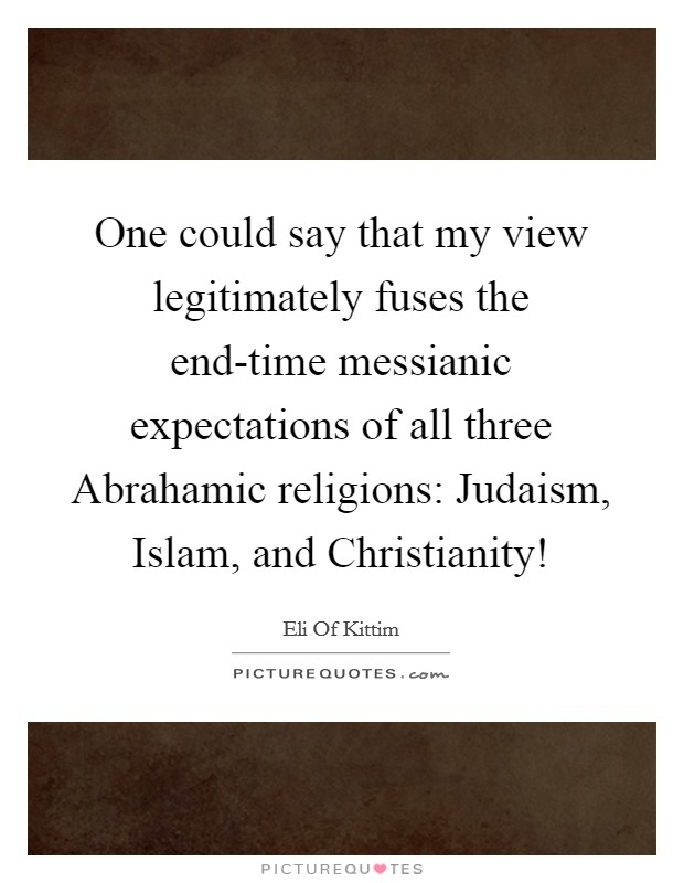 One could say that my view legitimately fuses the end-time messianic expectations of all three Abrahamic religions: Judaism, Islam, and Christianity! Picture Quote #1