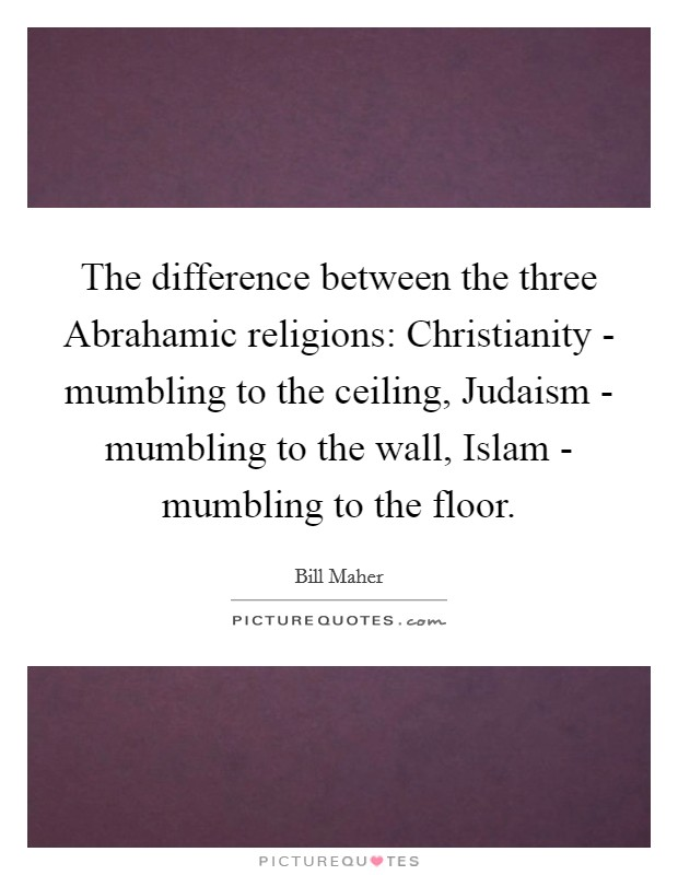 The difference between the three Abrahamic religions: Christianity - mumbling to the ceiling, Judaism - mumbling to the wall, Islam - mumbling to the floor Picture Quote #1