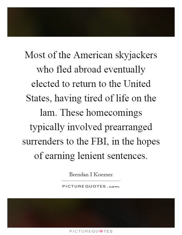 Most of the American skyjackers who fled abroad eventually elected to return to the United States, having tired of life on the lam. These homecomings typically involved prearranged surrenders to the FBI, in the hopes of earning lenient sentences Picture Quote #1