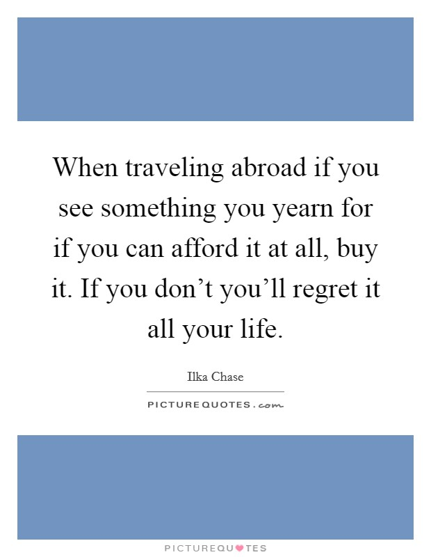 When traveling abroad if you see something you yearn for if you can afford it at all, buy it. If you don't you'll regret it all your life Picture Quote #1
