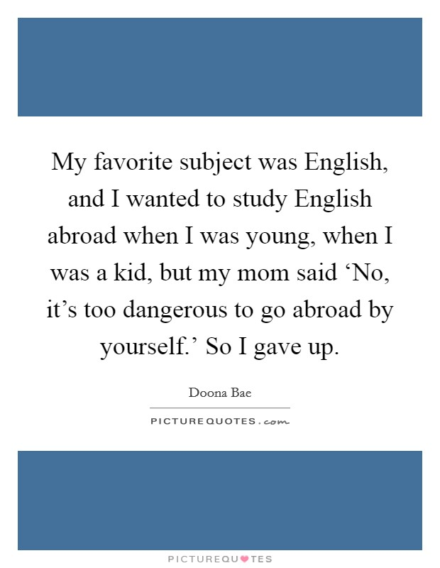My favorite subject was English, and I wanted to study English abroad when I was young, when I was a kid, but my mom said 'No, it's too dangerous to go abroad by yourself.' So I gave up Picture Quote #1