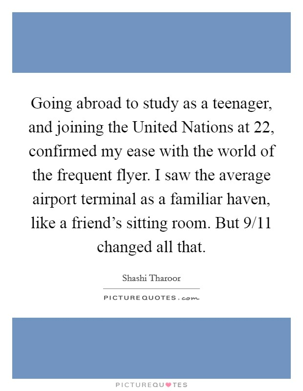 Going abroad to study as a teenager, and joining the United Nations at 22, confirmed my ease with the world of the frequent flyer. I saw the average airport terminal as a familiar haven, like a friend's sitting room. But 9/11 changed all that Picture Quote #1