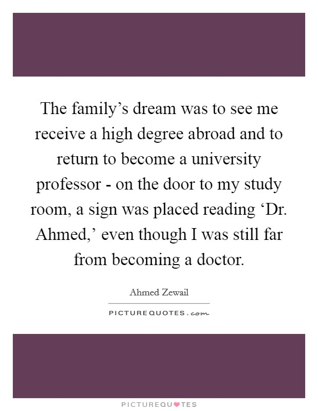 The family's dream was to see me receive a high degree abroad and to return to become a university professor - on the door to my study room, a sign was placed reading 'Dr. Ahmed,' even though I was still far from becoming a doctor Picture Quote #1