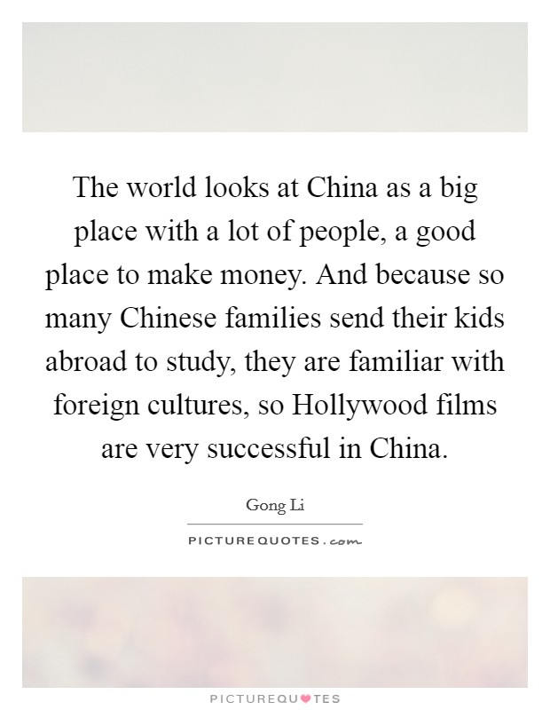 The world looks at China as a big place with a lot of people, a good place to make money. And because so many Chinese families send their kids abroad to study, they are familiar with foreign cultures, so Hollywood films are very successful in China Picture Quote #1