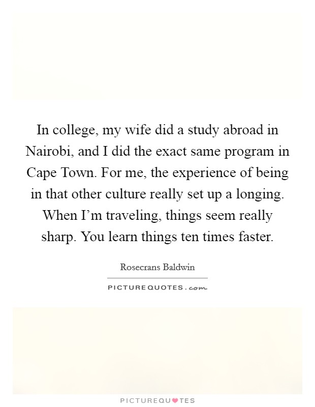 In college, my wife did a study abroad in Nairobi, and I did the exact same program in Cape Town. For me, the experience of being in that other culture really set up a longing. When I'm traveling, things seem really sharp. You learn things ten times faster Picture Quote #1