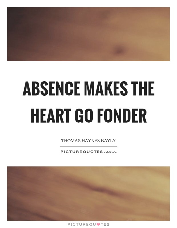 Absence makes the heart go fonder Picture Quote #1