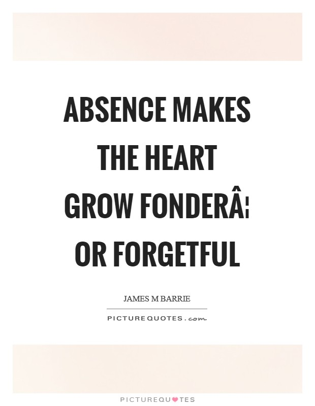 Absence makes the heart grow fonder¦ or forgetful Picture Quote #1
