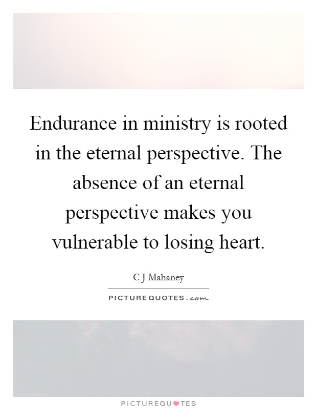 Endurance in ministry is rooted in the eternal perspective. The absence of an eternal perspective makes you vulnerable to losing heart Picture Quote #1