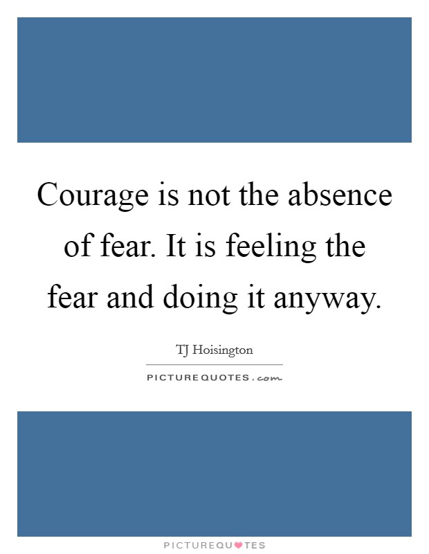 Courage is not the absence of fear. It is feeling the fear and doing it anyway Picture Quote #1