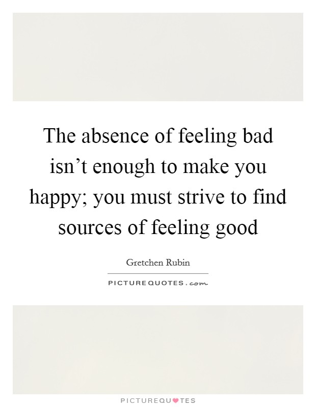 The absence of feeling bad isn't enough to make you happy; you must strive to find sources of feeling good Picture Quote #1