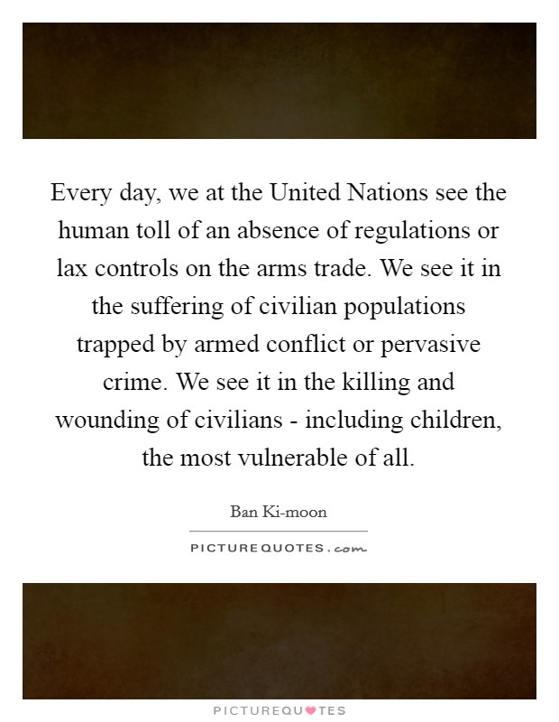 Every day, we at the United Nations see the human toll of an absence of regulations or lax controls on the arms trade. We see it in the suffering of civilian populations trapped by armed conflict or pervasive crime. We see it in the killing and wounding of civilians - including children, the most vulnerable of all Picture Quote #1