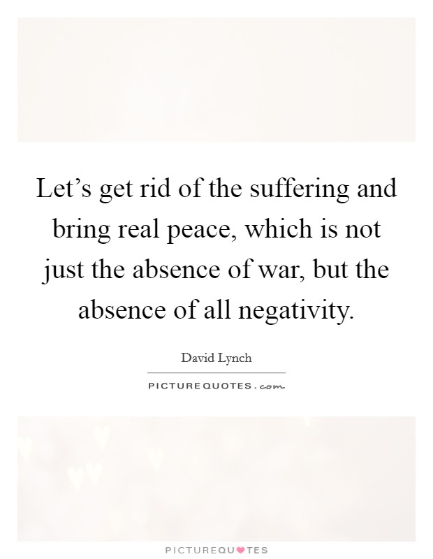 Let's get rid of the suffering and bring real peace, which is not just the absence of war, but the absence of all negativity Picture Quote #1