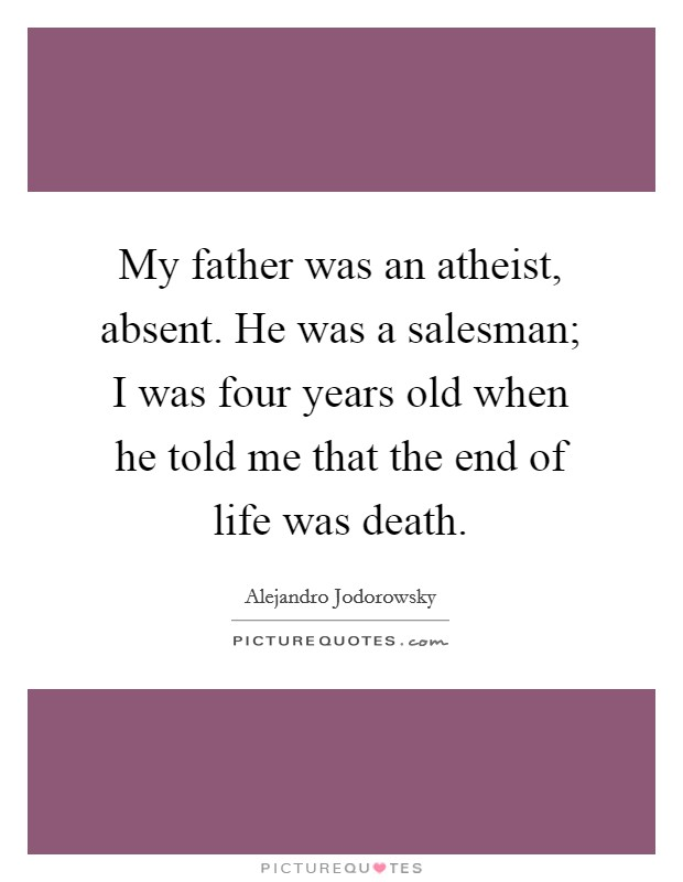 My father was an atheist, absent. He was a salesman; I was four years old when he told me that the end of life was death Picture Quote #1