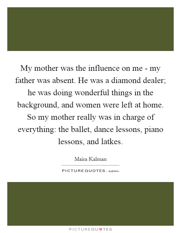 My mother was the influence on me - my father was absent. He was a diamond dealer; he was doing wonderful things in the background, and women were left at home. So my mother really was in charge of everything: the ballet, dance lessons, piano lessons, and latkes Picture Quote #1